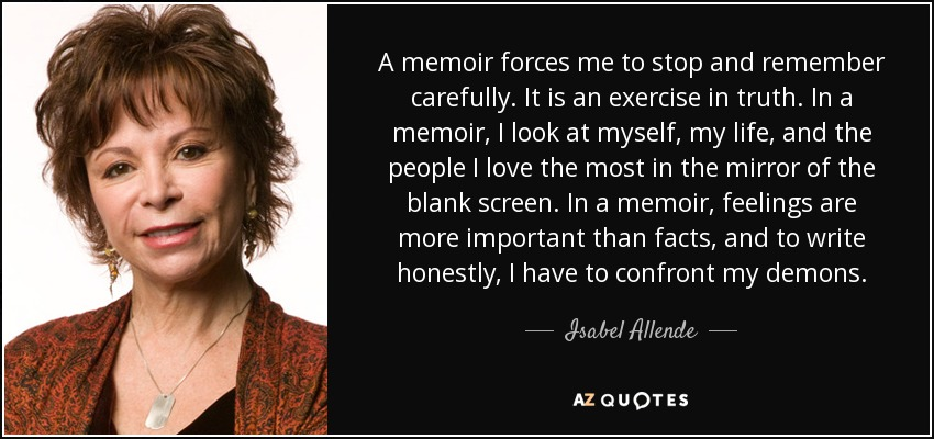 A memoir forces me to stop and remember carefully. It is an exercise in truth. In a memoir, I look at myself, my life, and the people I love the most in the mirror of the blank screen. In a memoir, feelings are more important than facts, and to write honestly, I have to confront my demons. - Isabel Allende