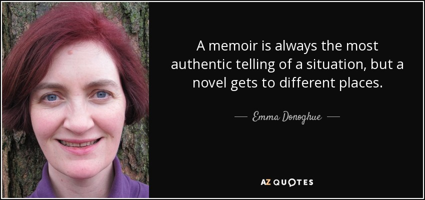 A memoir is always the most authentic telling of a situation, but a novel gets to different places. - Emma Donoghue