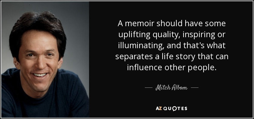 A memoir should have some uplifting quality, inspiring or illuminating, and that's what separates a life story that can influence other people. - Mitch Albom