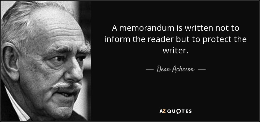 A memorandum is written not to inform the reader but to protect the writer. - Dean Acheson