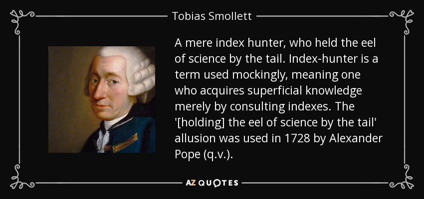 A mere index hunter, who held the eel of science by the tail. Index-hunter is a term used mockingly, meaning one who acquires superficial knowledge merely by consulting indexes. The '[holding] the eel of science by the tail' allusion was used in 1728 by Alexander Pope (q.v.). - Tobias Smollett
