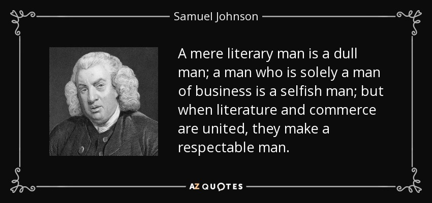 A mere literary man is a dull man; a man who is solely a man of business is a selfish man; but when literature and commerce are united, they make a respectable man. - Samuel Johnson