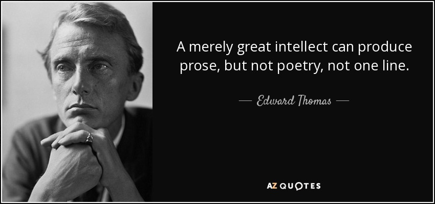 A merely great intellect can produce prose, but not poetry, not one line. - Edward Thomas