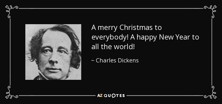 A merry Christmas to everybody! A happy New Year to all the world! - Charles Dickens