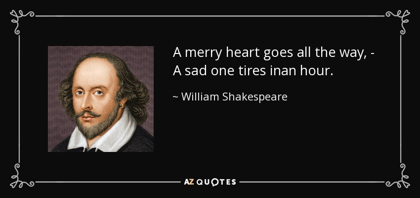 A merry heart goes all the way, - A sad one tires inan hour. - William Shakespeare