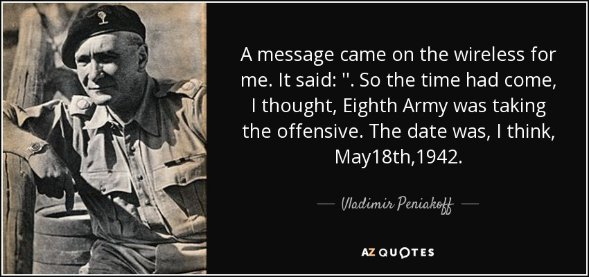 A message came on the wireless for me. It said: ''. So the time had come, I thought, Eighth Army was taking the offensive. The date was, I think, May18th,1942. - Vladimir Peniakoff