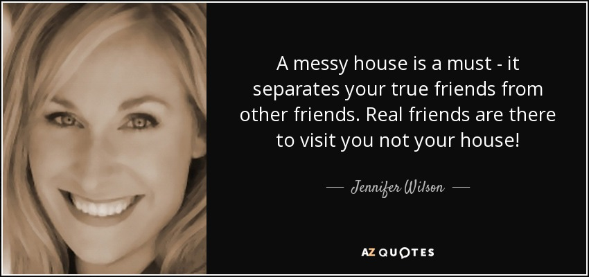 A messy house is a must - it separates your true friends from other friends. Real friends are there to visit you not your house! - Jennifer Wilson