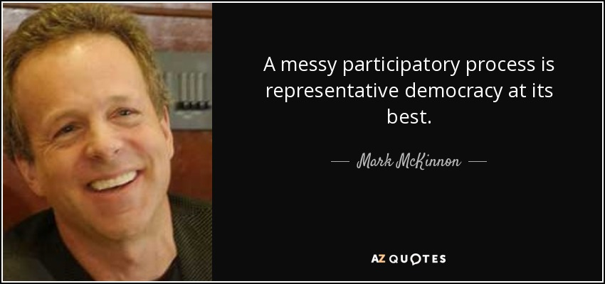 A messy participatory process is representative democracy at its best. - Mark McKinnon