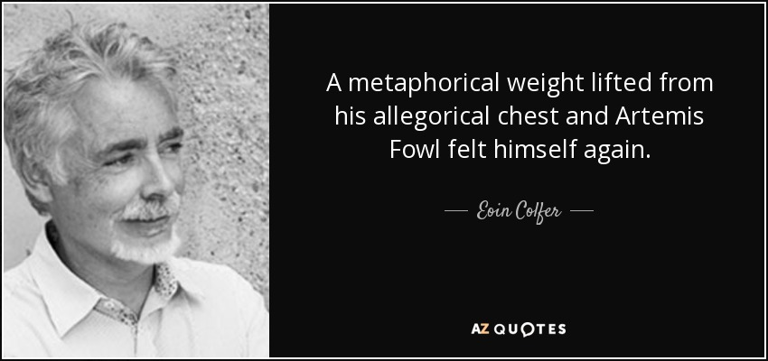 A metaphorical weight lifted from his allegorical chest and Artemis Fowl felt himself again. - Eoin Colfer