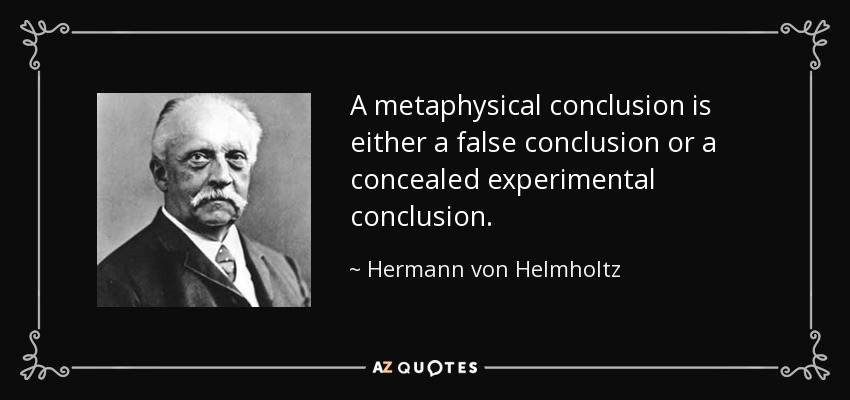 A metaphysical conclusion is either a false conclusion or a concealed experimental conclusion. - Hermann von Helmholtz