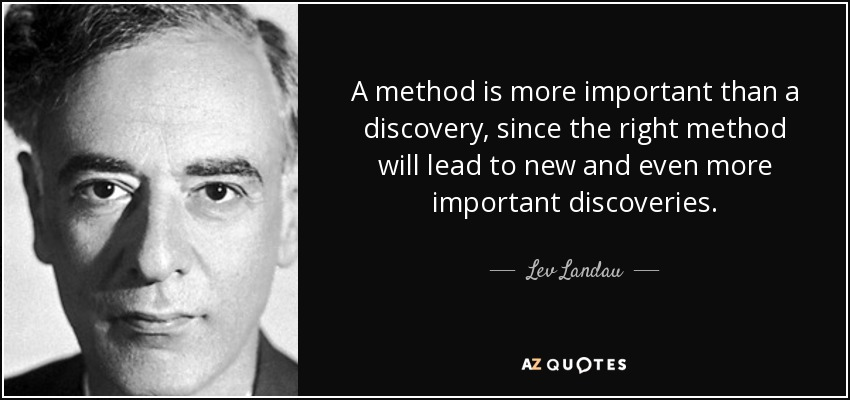 A method is more important than a discovery, since the right method will lead to new and even more important discoveries. - Lev Landau