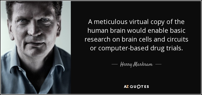 A meticulous virtual copy of the human brain would enable basic research on brain cells and circuits or computer-based drug trials. - Henry Markram