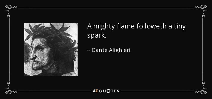 A mighty flame followeth a tiny spark. - Dante Alighieri