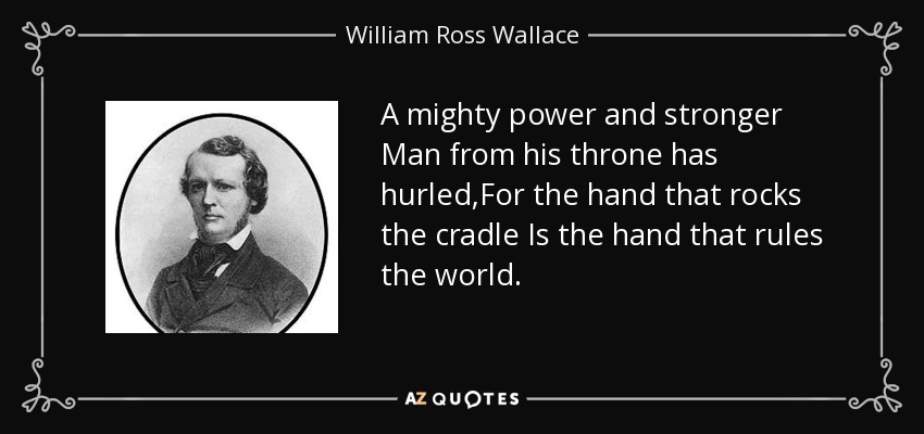 A mighty power and stronger Man from his throne has hurled,For the hand that rocks the cradle Is the hand that rules the world. - William Ross Wallace