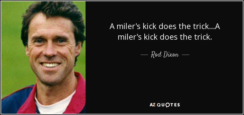 A miler's kick does the trick...A miler's kick does the trick. - Rod Dixon