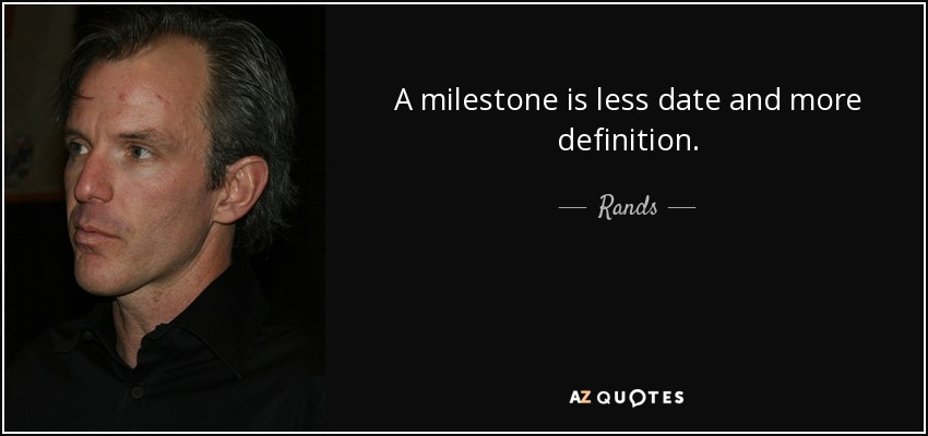 A milestone is less date and more definition. - Rands