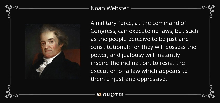 A military force, at the command of Congress, can execute no laws, but such as the people perceive to be just and constitutional; for they will possess the power, and jealousy will instantly inspire the inclination, to resist the execution of a law which appears to them unjust and oppressive. - Noah Webster