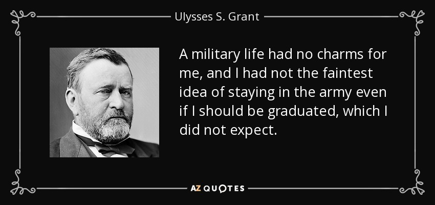 A military life had no charms for me, and I had not the faintest idea of staying in the army even if I should be graduated, which I did not expect. - Ulysses S. Grant