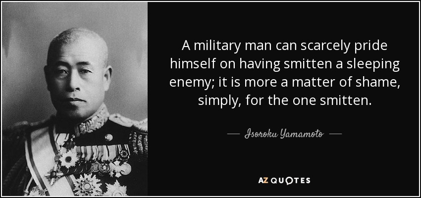 A military man can scarcely pride himself on having smitten a sleeping enemy; it is more a matter of shame, simply, for the one smitten. - Isoroku Yamamoto