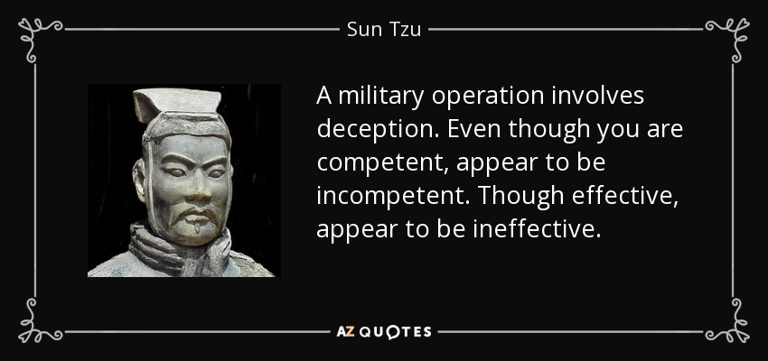A military operation involves deception. Even though you are competent, appear to be incompetent. Though effective, appear to be ineffective. - Sun Tzu