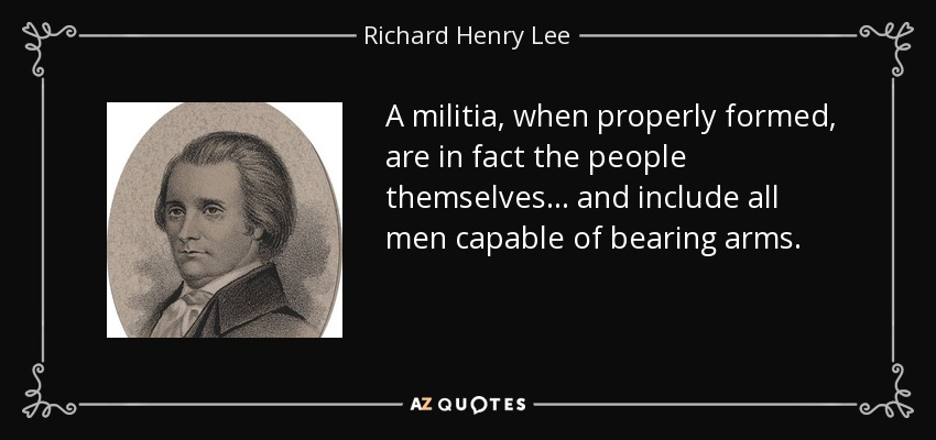 A militia, when properly formed, are in fact the people themselves... and include all men capable of bearing arms. - Richard Henry Lee