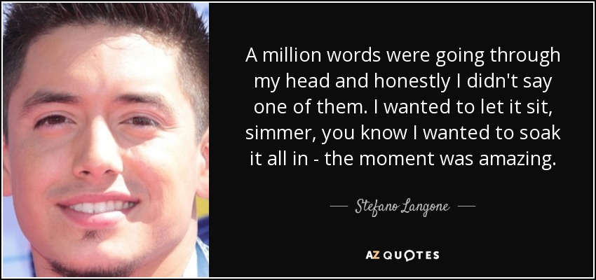 A million words were going through my head and honestly I didn't say one of them. I wanted to let it sit, simmer, you know I wanted to soak it all in - the moment was amazing. - Stefano Langone