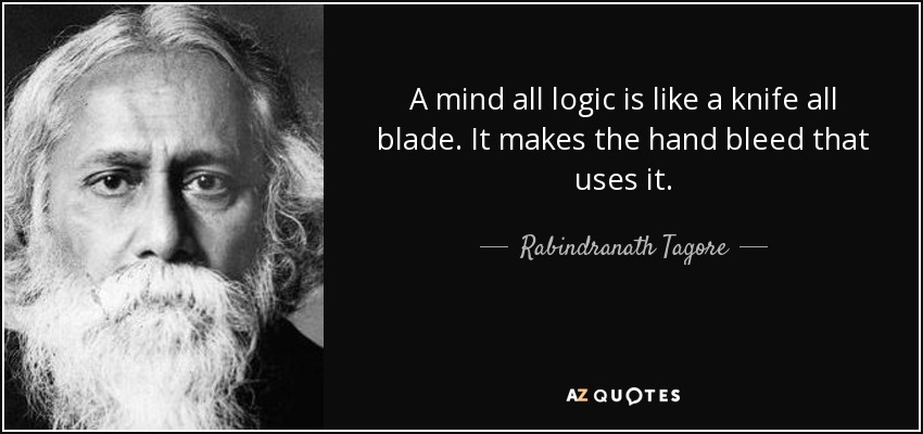 A mind all logic is like a knife all blade. It makes the hand bleed that uses it. - Rabindranath Tagore