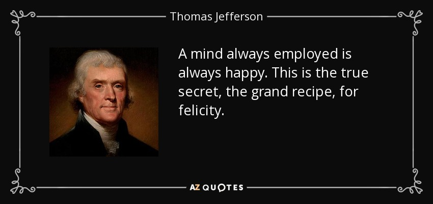 A mind always employed is always happy. This is the true secret, the grand recipe, for felicity. - Thomas Jefferson