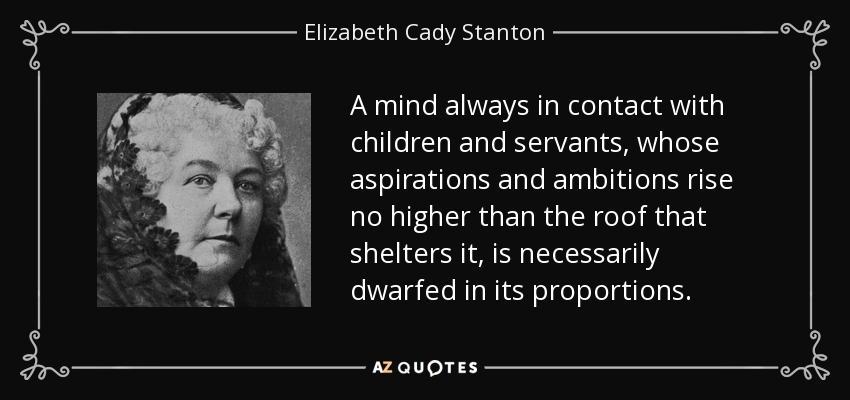 A mind always in contact with children and servants, whose aspirations and ambitions rise no higher than the roof that shelters it, is necessarily dwarfed in its proportions. - Elizabeth Cady Stanton