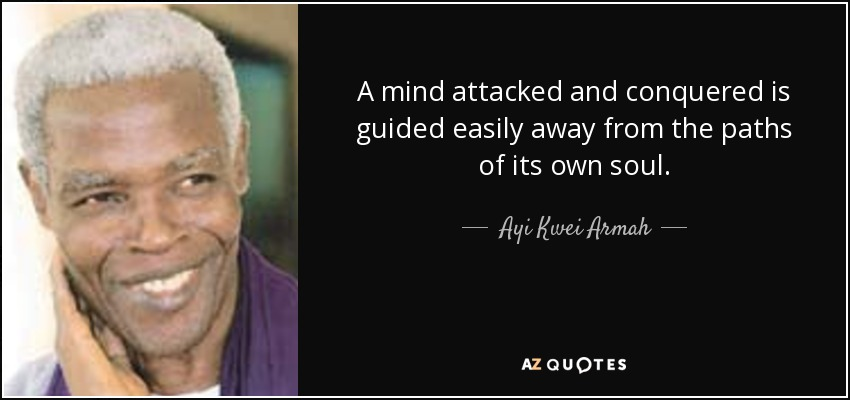 A mind attacked and conquered is guided easily away from the paths of its own soul. - Ayi Kwei Armah
