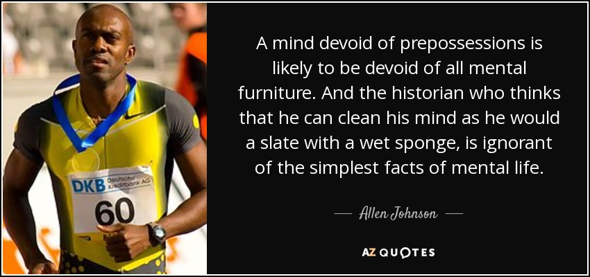 A mind devoid of prepossessions is likely to be devoid of all mental furniture. And the historian who thinks that he can clean his mind as he would a slate with a wet sponge, is ignorant of the simplest facts of mental life. - Allen Johnson