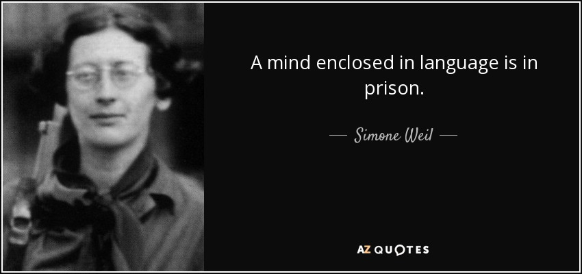 A mind enclosed in language is in prison. - Simone Weil