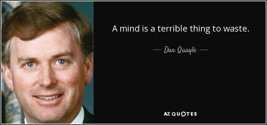 A mind is a terrible thing to waste. - Dan Quayle