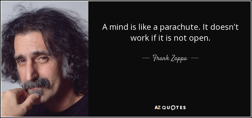 A mind is like a parachute. It doesn't work if it is not open. - Frank Zappa