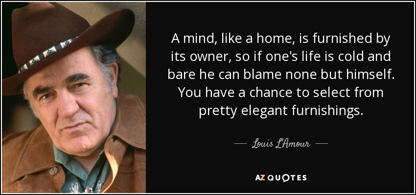A mind, like a home, is furnished by its owner, so if one's life is cold and bare he can blame none but himself. You have a chance to select from pretty elegant furnishings. - Louis L'Amour