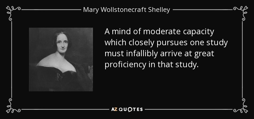A mind of moderate capacity which closely pursues one study must infallibly arrive at great proficiency in that study. - Mary Wollstonecraft Shelley