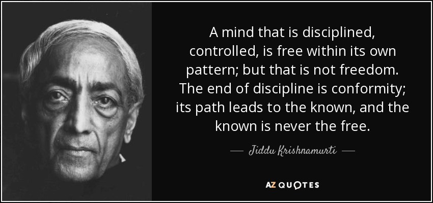 A mind that is disciplined, controlled, is free within its own pattern; but that is not freedom. The end of discipline is conformity; its path leads to the known, and the known is never the free. - Jiddu Krishnamurti