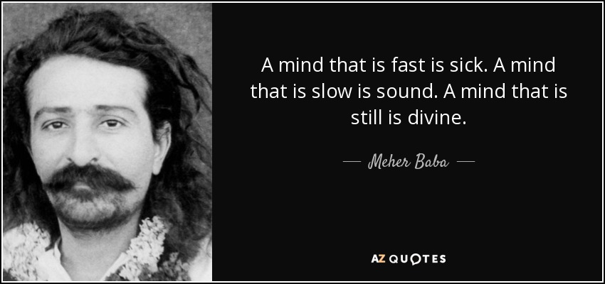 A mind that is fast is sick. A mind that is slow is sound. A mind that is still is divine. - Meher Baba