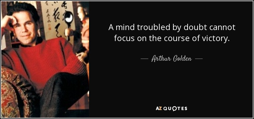 A mind troubled by doubt cannot focus on the course of victory. - Arthur Golden