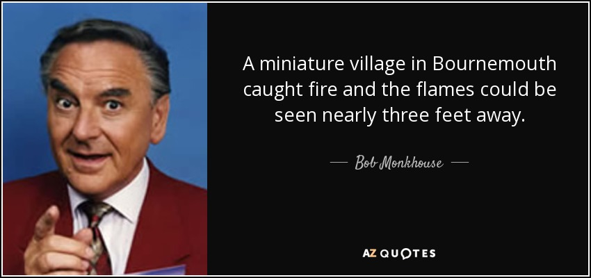 A miniature village in Bournemouth caught fire and the flames could be seen nearly three feet away. - Bob Monkhouse