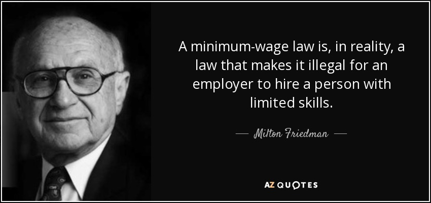 A minimum-wage law is, in reality, a law that makes it illegal for an employer to hire a person with limited skills. - Milton Friedman