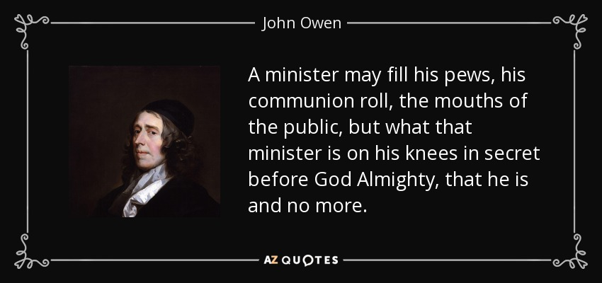 A minister may fill his pews, his communion roll, the mouths of the public, but what that minister is on his knees in secret before God Almighty, that he is and no more. - John Owen