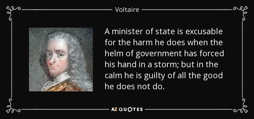 A minister of state is excusable for the harm he does when the helm of government has forced his hand in a storm; but in the calm he is guilty of all the good he does not do. - Voltaire