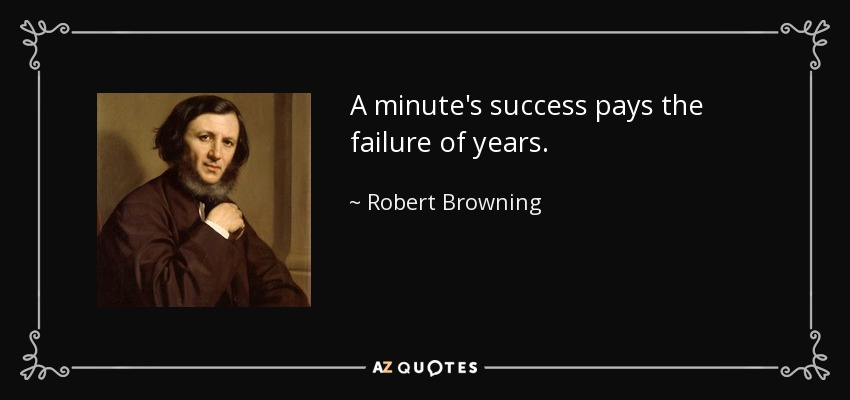 A minute's success pays the failure of years. - Robert Browning
