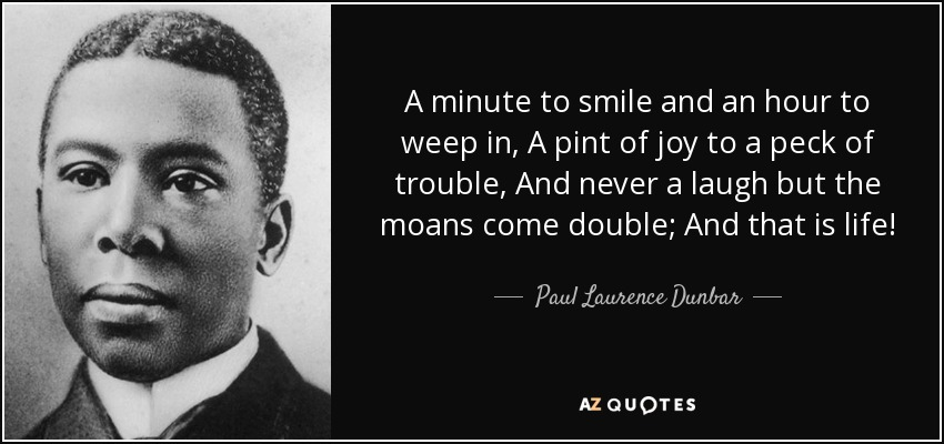 A minute to smile and an hour to weep in, A pint of joy to a peck of trouble, And never a laugh but the moans come double; And that is life! - Paul Laurence Dunbar