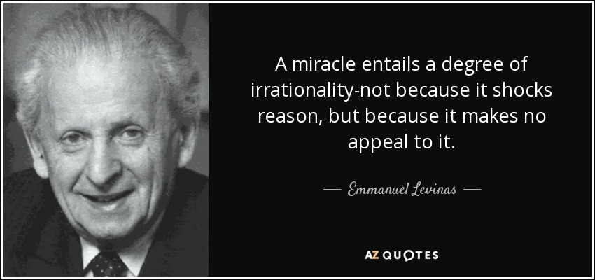 A miracle entails a degree of irrationality-not because it shocks reason, but because it makes no appeal to it. - Emmanuel Levinas