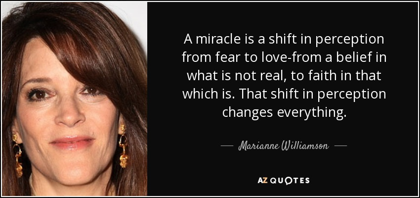 A miracle is a shift in perception from fear to love-from a belief in what is not real, to faith in that which is. That shift in perception changes everything. - Marianne Williamson
