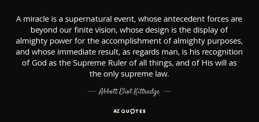 A miracle is a supernatural event, whose antecedent forces are beyond our finite vision, whose design is the display of almighty power for the accomplishment of almighty purposes, and whose immediate result, as regards man, is his recognition of God as the Supreme Ruler of all things, and of His will as the only supreme law. - Abbott Eliot Kittredge