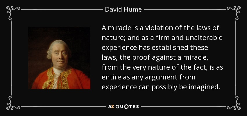 A miracle is a violation of the laws of nature; and as a firm and unalterable experience has established these laws, the proof against a miracle, from the very nature of the fact, is as entire as any argument from experience can possibly be imagined. - David Hume