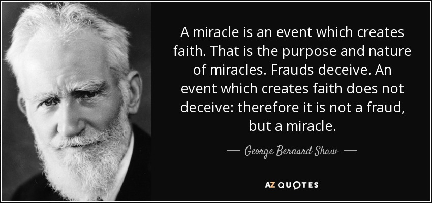 A miracle is an event which creates faith. That is the purpose and nature of miracles. Frauds deceive. An event which creates faith does not deceive: therefore it is not a fraud, but a miracle. - George Bernard Shaw